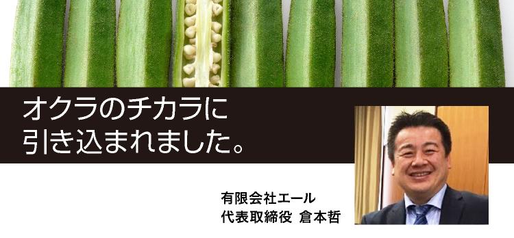 オクラのチカラに引き込まれました。有限会社エール 代表取締役 倉本哲